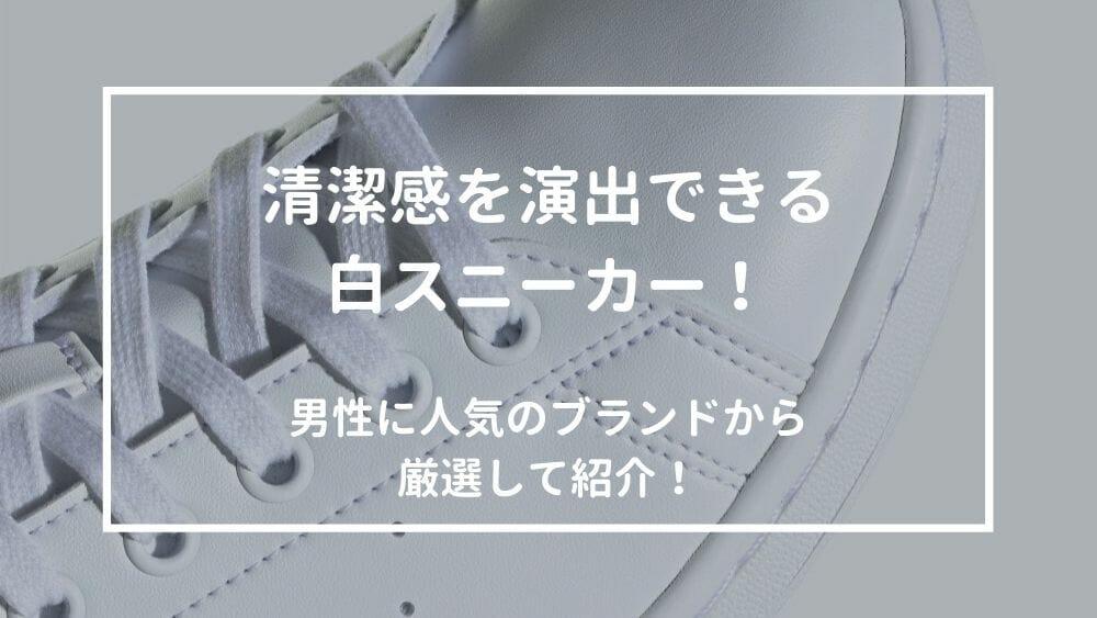 白スニーカーおすすめを紹介!メンズに人気のブランドから厳選
